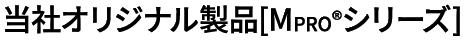 当社オリジナル製品[MPROシリーズ]